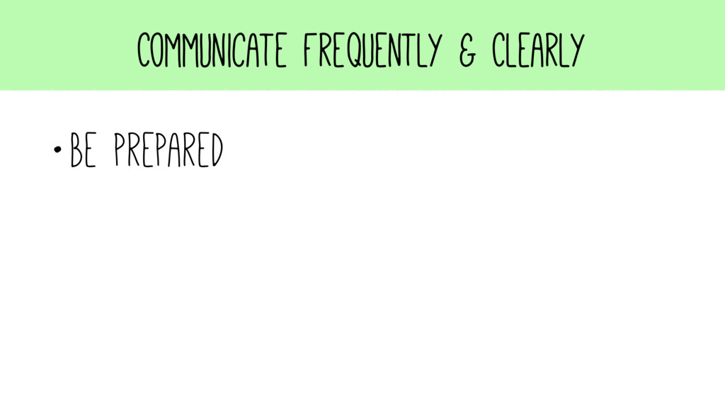 Communicate Frequently & Clearly •Be prepared