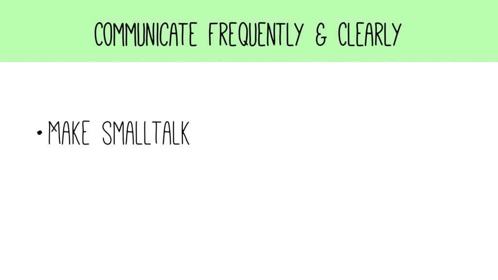 Communicate Frequently & Clearly •Make smalltalk