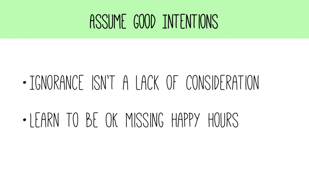 Assume Good Intentions •Ignorance isn't a lack ...