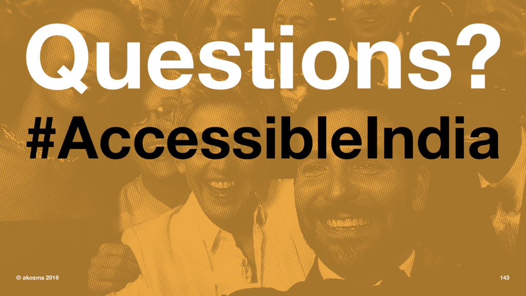 Questions? #AccessibleIndia © akosma 2016 143
