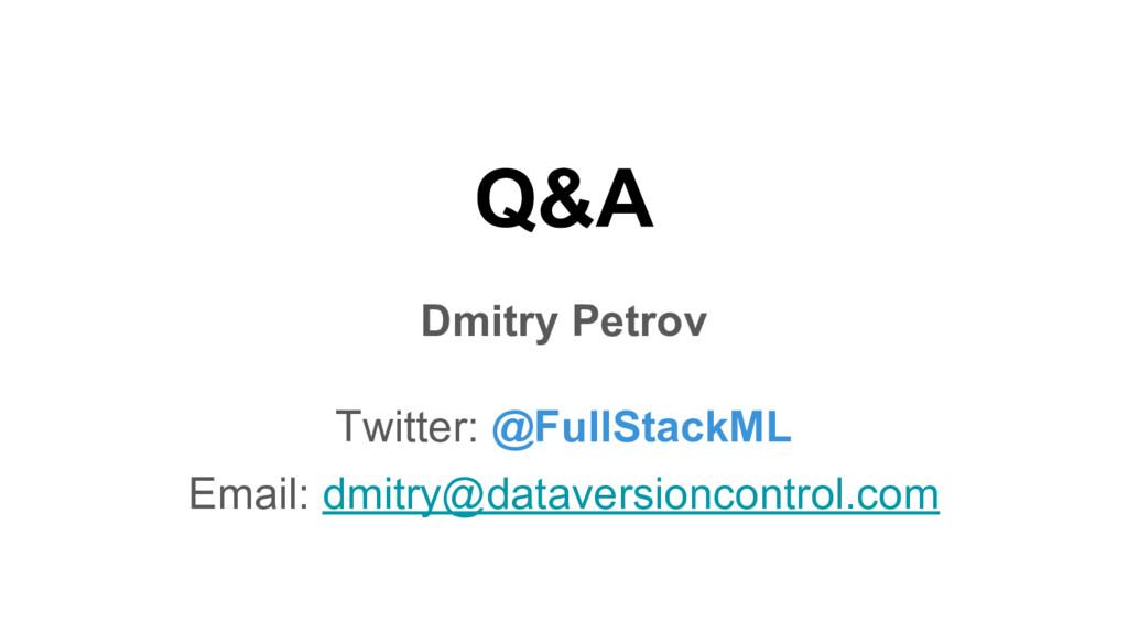 Q&A Dmitry Petrov Twitter: @FullStackML Email: ...