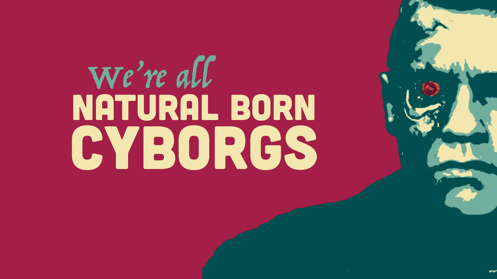 CYBORGS We're all NATURAL BORN
