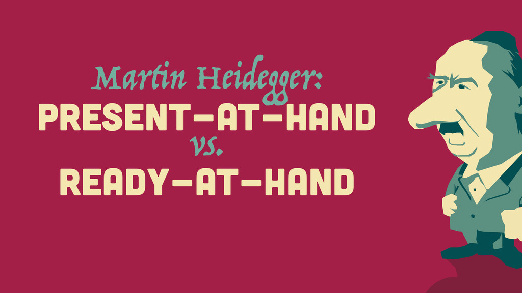 Martin Heidegger: PRESENT-AT-HAND vs. READY-AT-...