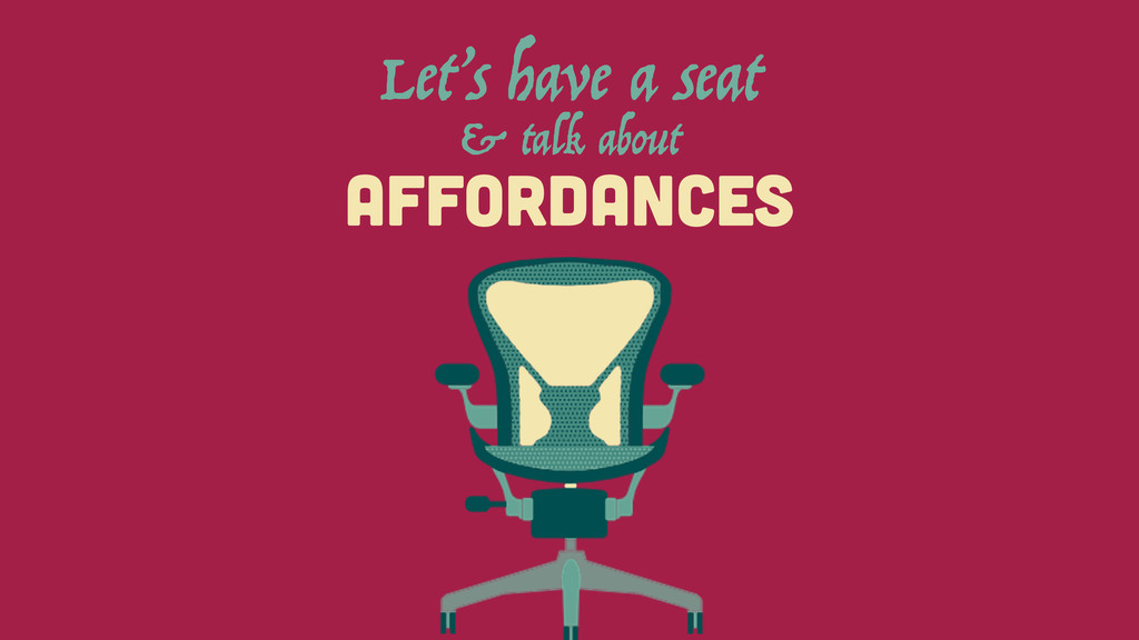 AFFORDANCES Let's have a seat & talk about