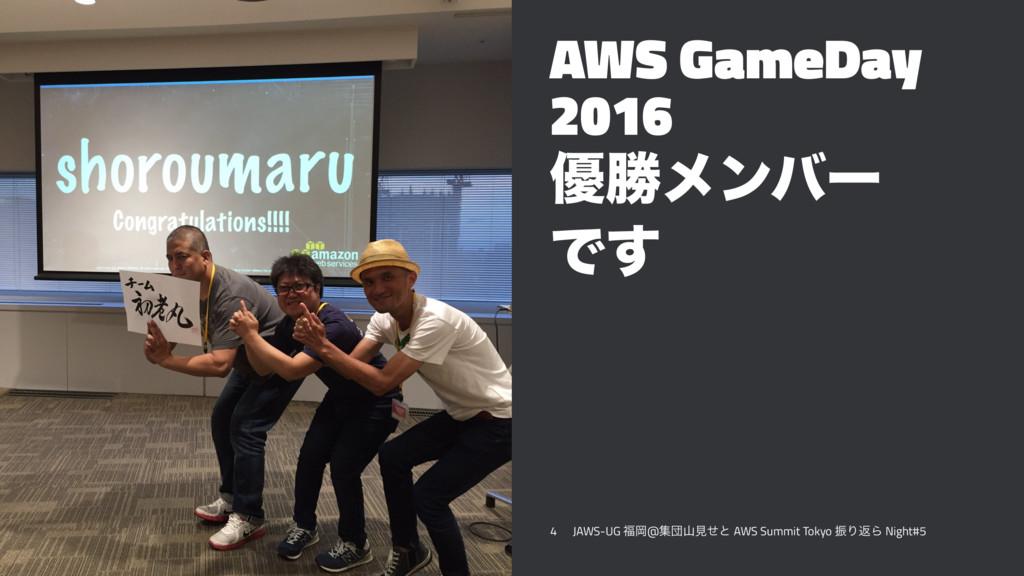 AWS GameDay 2016 ༏উϝϯόʔ Ͱ͢ 4 JAWS-UG Ԭ@ूஂݟͤͱ ...