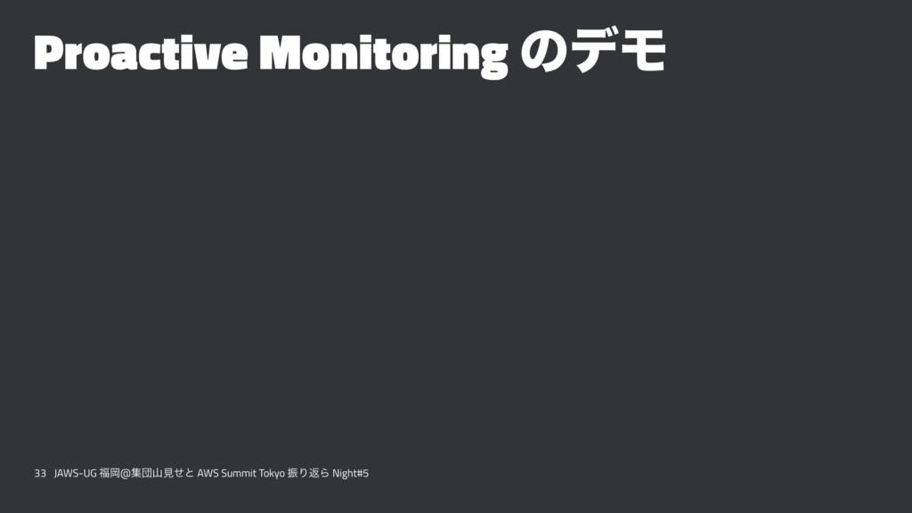 Proactive Monitoring ͷσϞ 33 JAWS-UG Ԭ@ूஂݟͤͱ A...