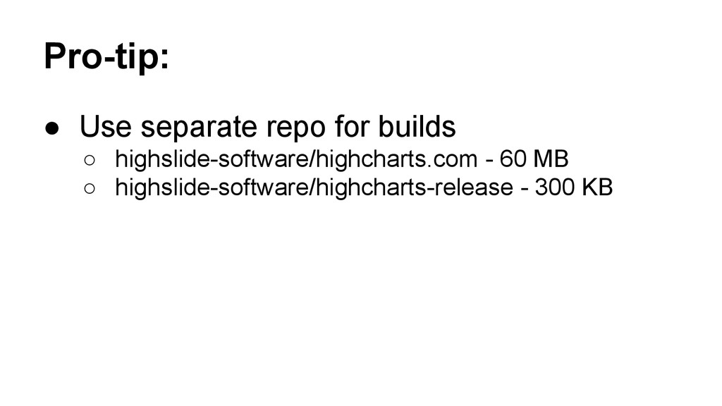 Pro-tip: ● Use separate repo for builds ○ highs...