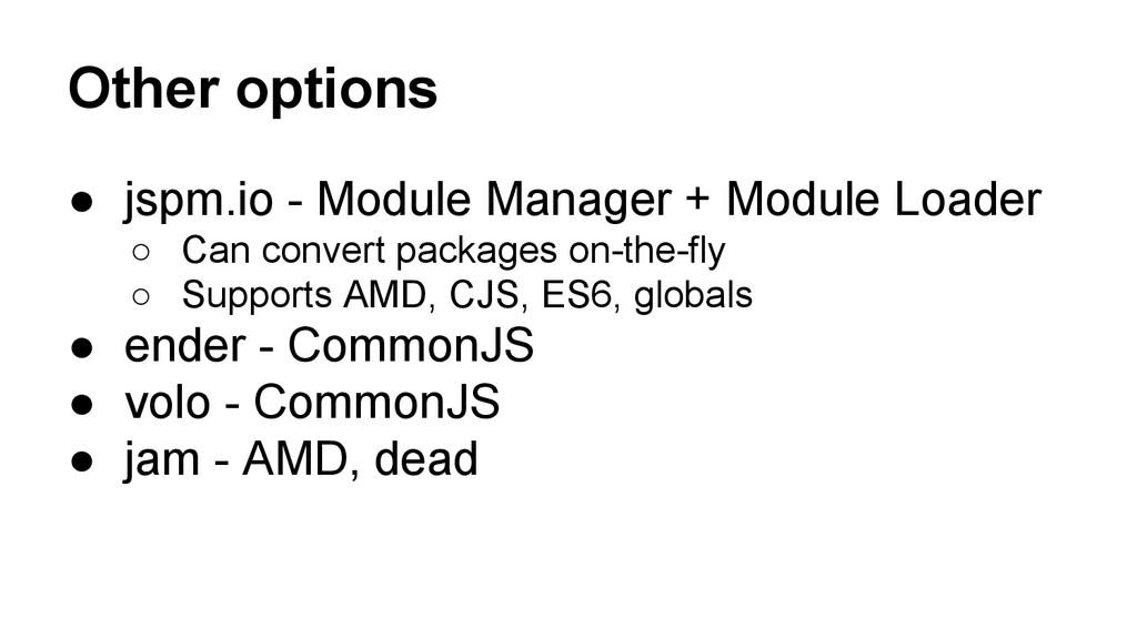 Other options ● jspm.io - Module Manager + Modu...