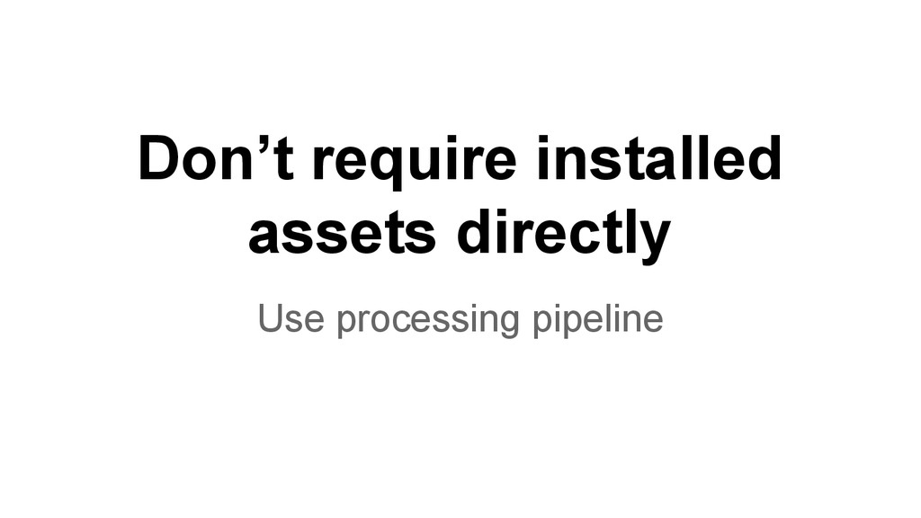 Don't require installed assets directly Use pro...