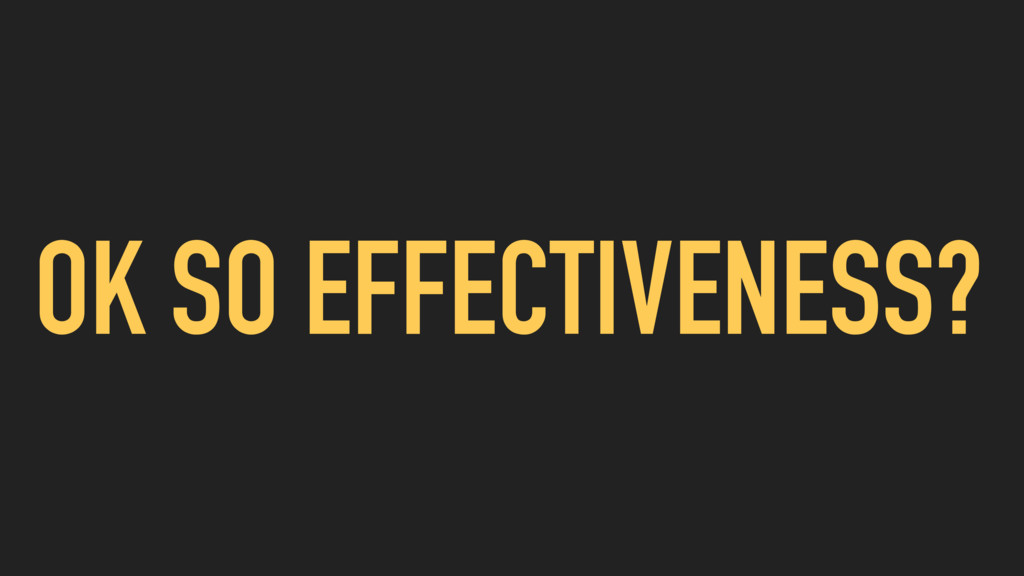 OK SO EFFECTIVENESS?