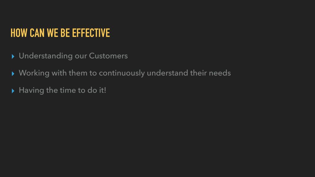 HOW CAN WE BE EFFECTIVE ▸ Understanding our Cus...
