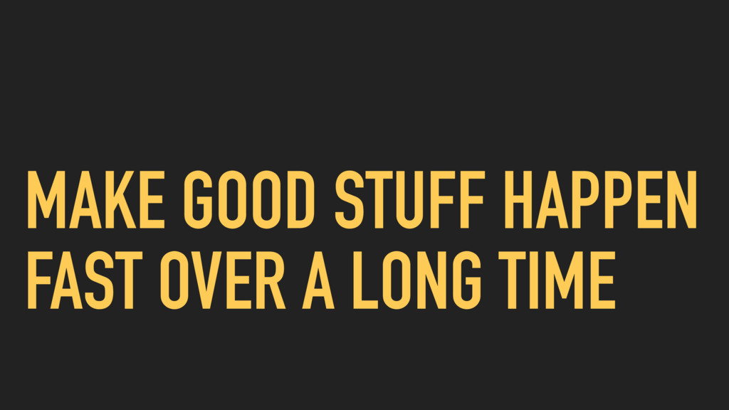 MAKE GOOD STUFF HAPPEN FAST OVER A LONG TIME