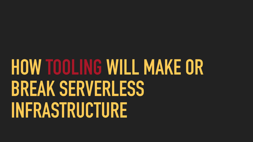 HOW TOOLING WILL MAKE OR BREAK SERVERLESS INFRA...