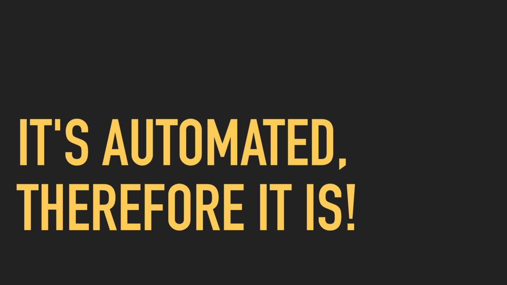 IT'S AUTOMATED, THEREFORE IT IS!