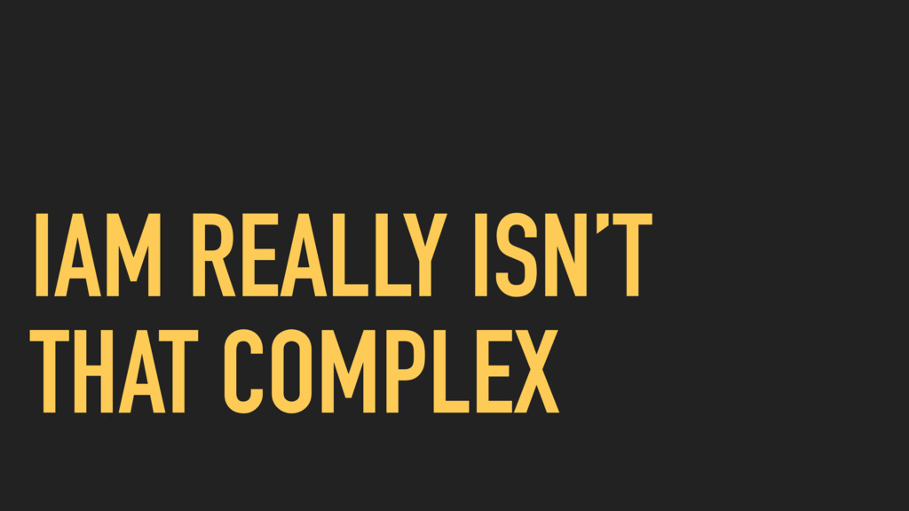 IAM REALLY ISN'T THAT COMPLEX
