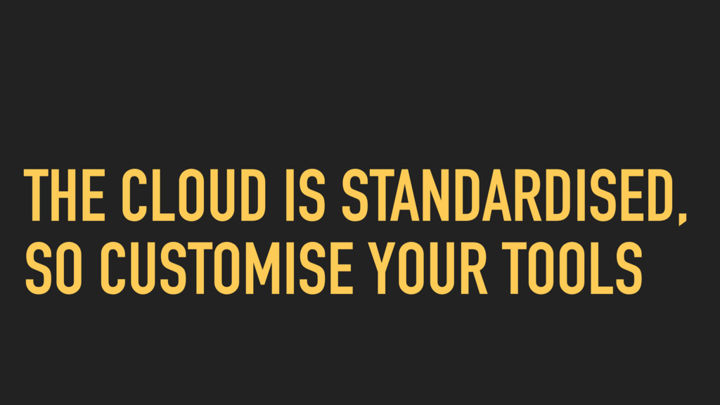 THE CLOUD IS STANDARDISED, SO CUSTOMISE YOUR TO...