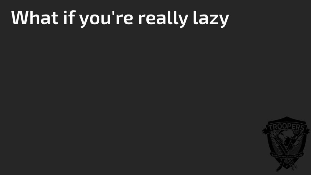 What if you're really lazy