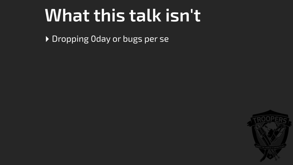 What this talk isn't ‣ Dropping 0day or bugs pe...