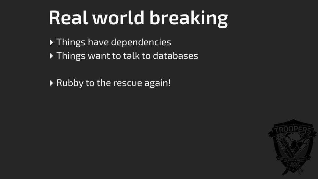 Real world breaking ‣ Things have dependencies ...