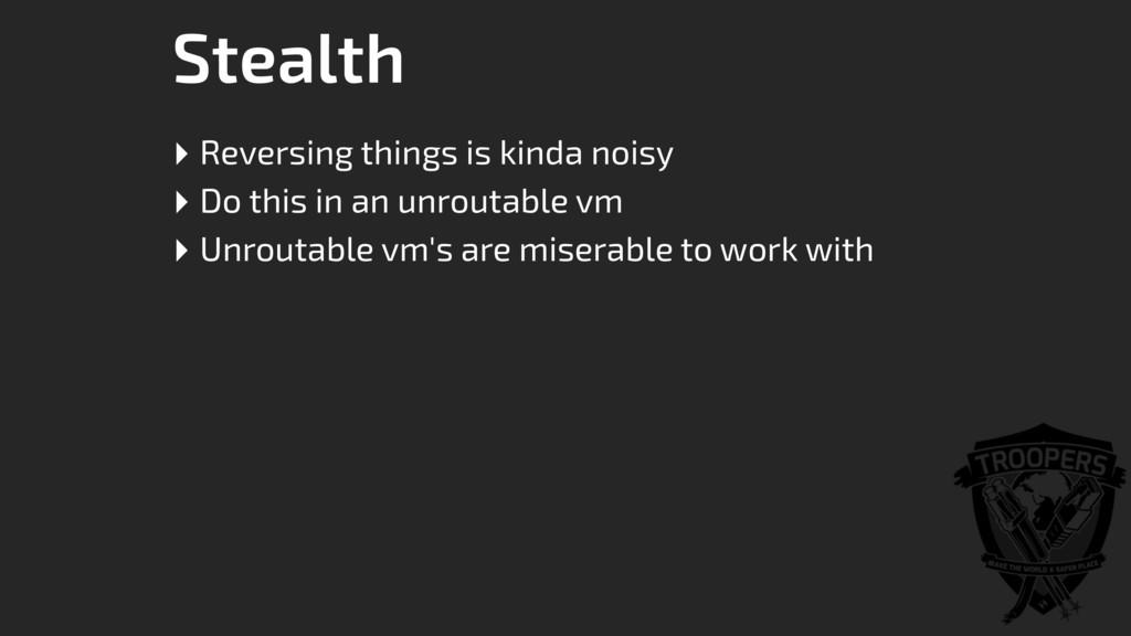 Stealth ‣ Reversing things is kinda noisy ‣ Do ...