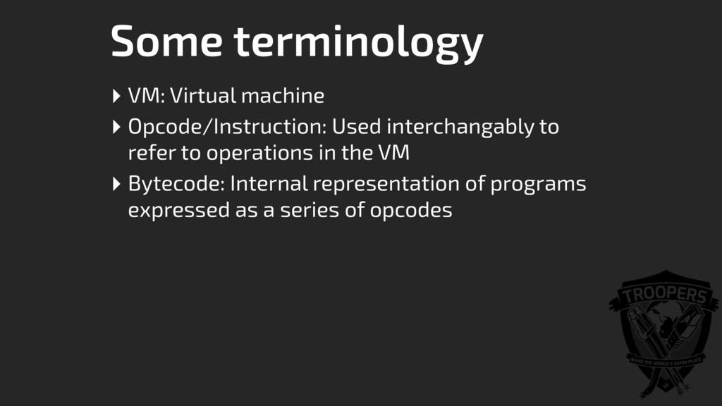 Some terminology ‣ VM: Virtual machine ‣ Opcode...