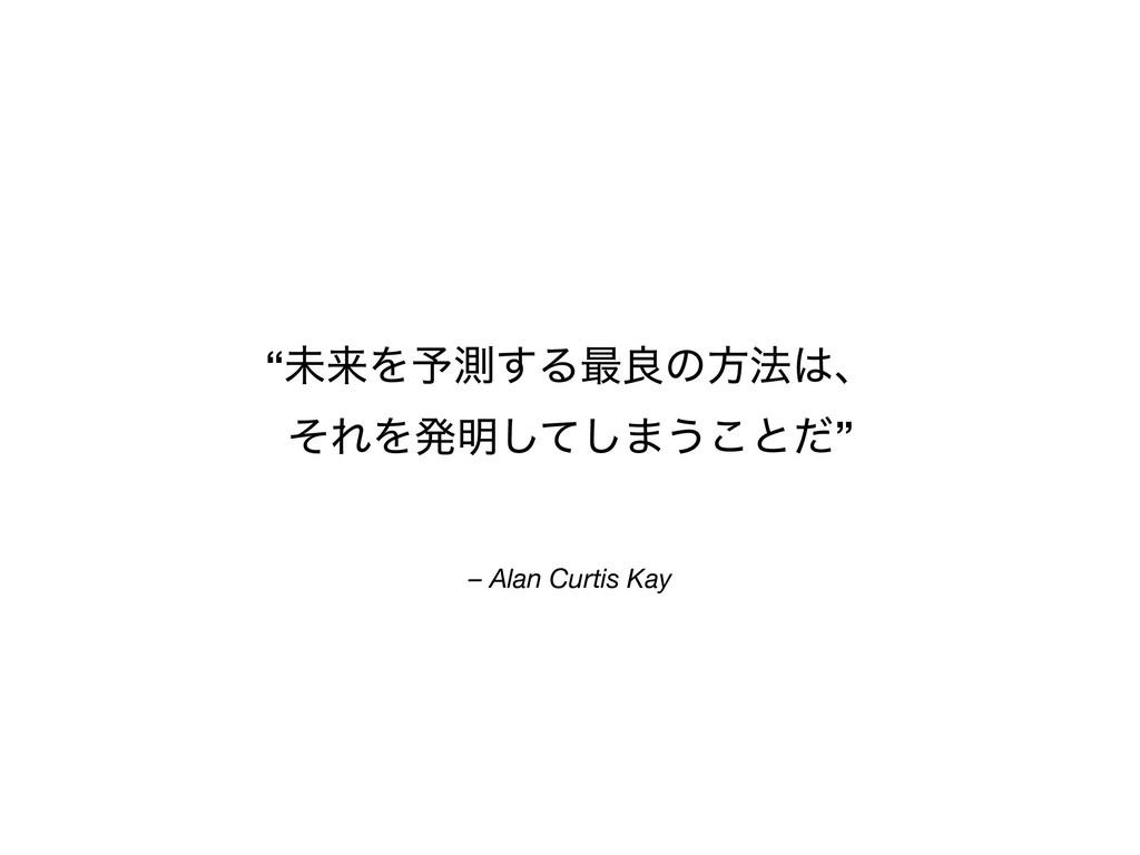 """– Alan Curtis Kay """"ະདྷΛ༧ଌ͢Δ࠷ྑͷํ๏ɺ ͦΕΛൃ໌ͯ͠͠·͏͜ͱͩ"""""""