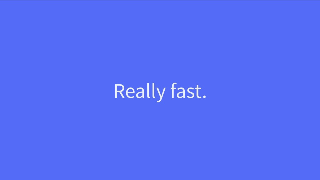 Really fast.