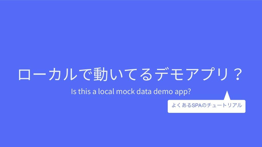 ローカルで動いてるデモアプリ? Is this a local mock data demo ...