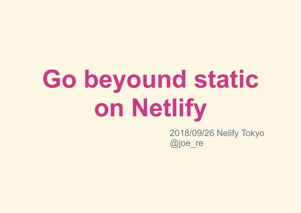 Go beyound static on Netlify 2018/09/26 Nelify ...
