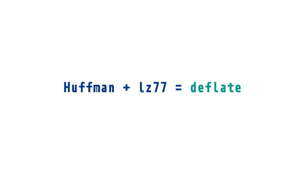 Huffman + lz77 = deflate