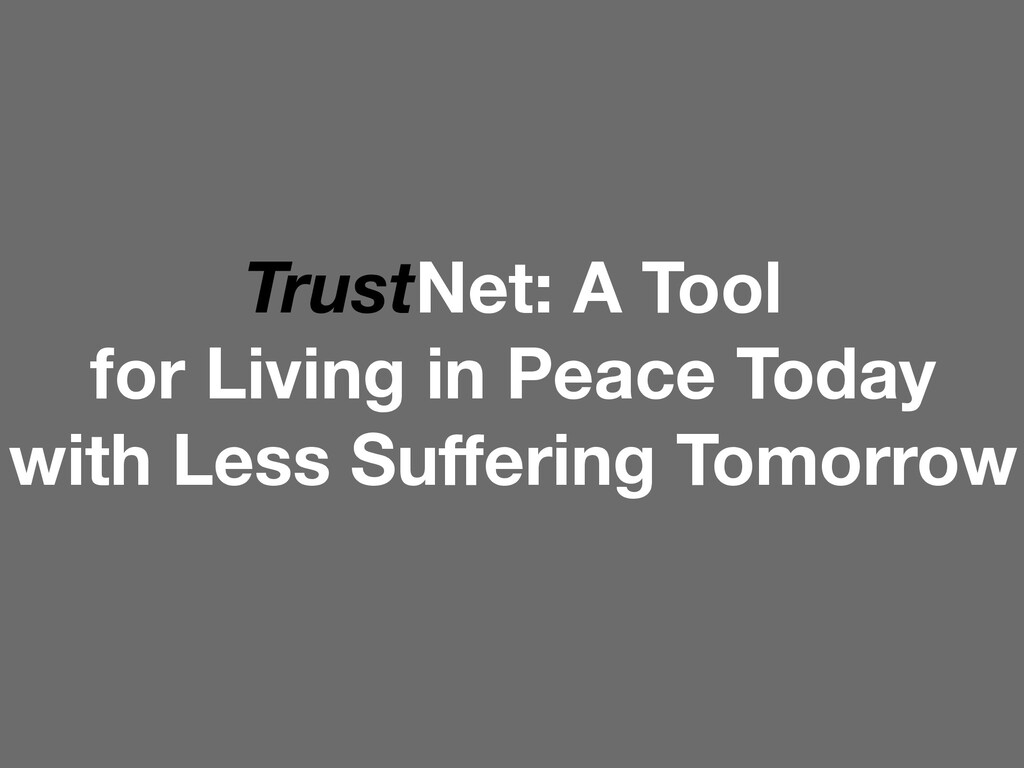 TrustNet: A Tool for Living in Peace Today with...