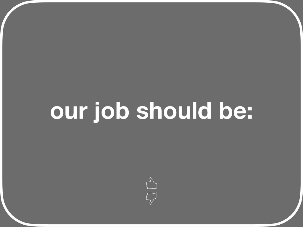our job should be: