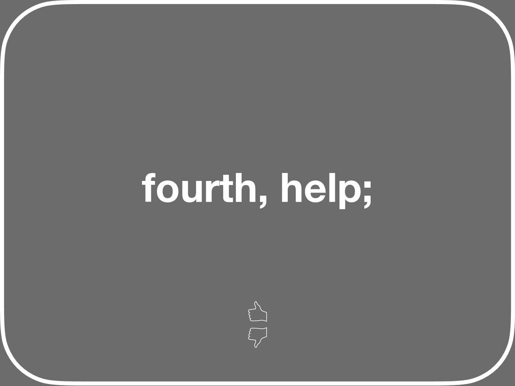fourth, help;