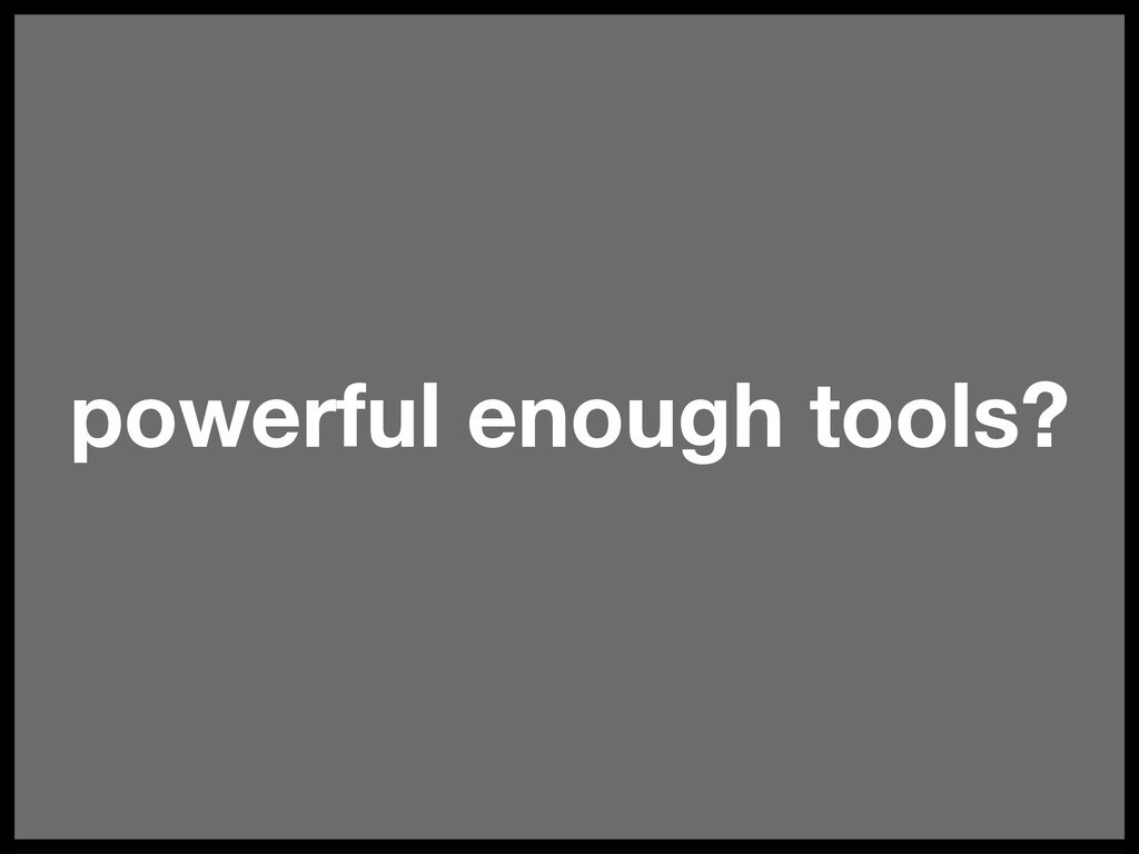 powerful enough tools?