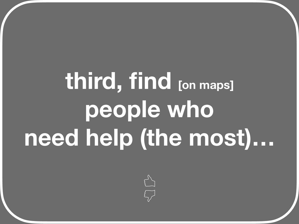 third, find [on maps] people who need help (the ...