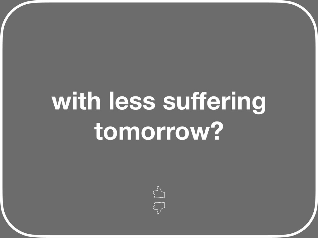 with less suffering tomorrow?