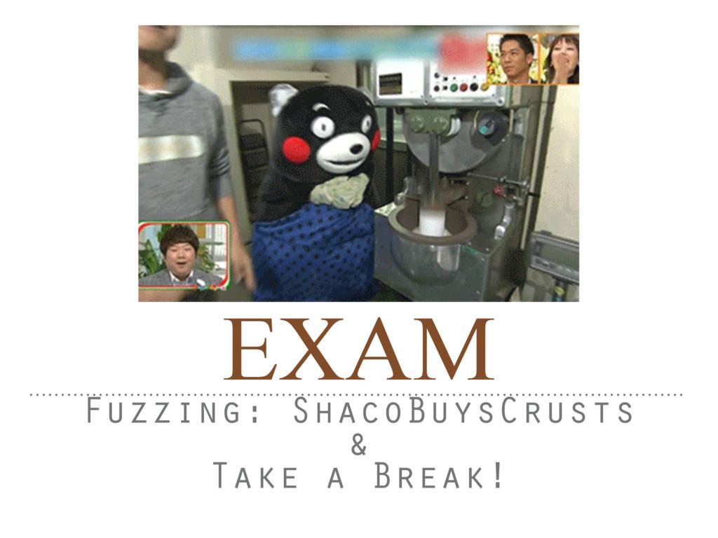 EXAM Fuzzing: ShacoBuysCrusts & Take a Break!