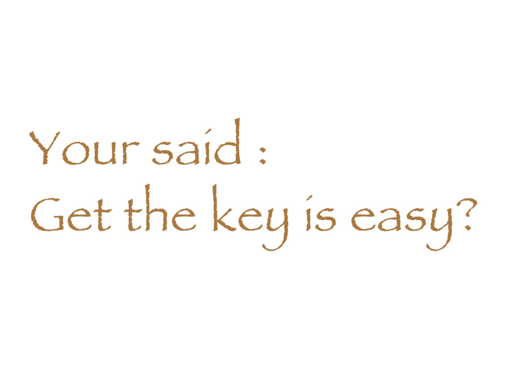 Your said : Get the key is easy?