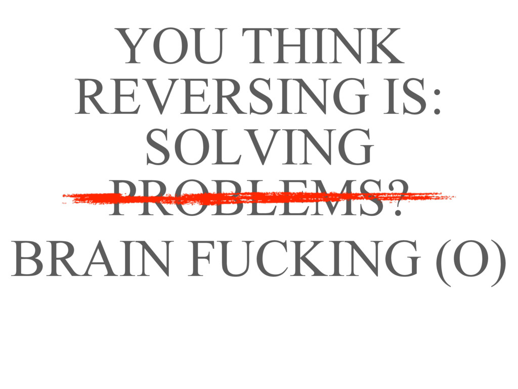 YOU THINK REVERSING IS: SOLVING PROBLEMS? BRAIN...