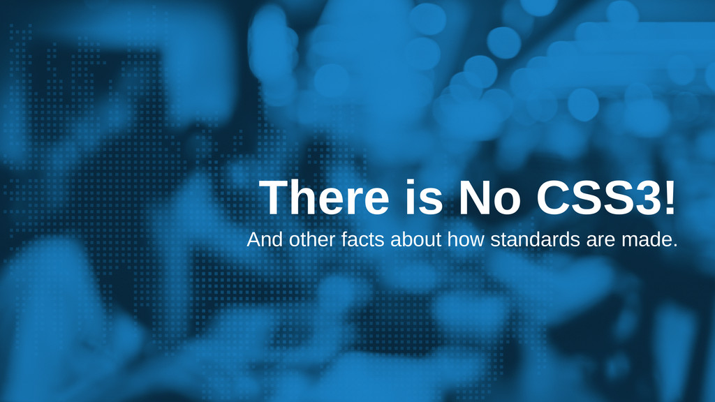 There is No CSS3! And other facts about how sta...