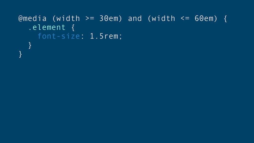 @media (width >= 30em) and (width <= 60em) { .e...