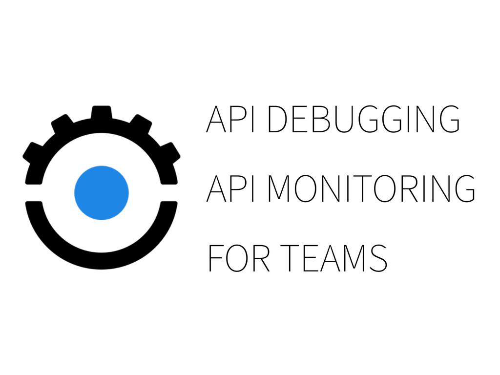 API DEBUGGING API MONITORING FOR TEAMS