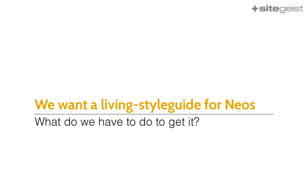 We want a living-styleguide for Neos What do we...
