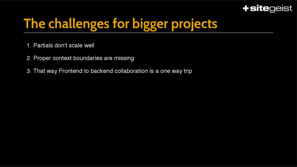 The challenges for bigger projects 1. Partials ...