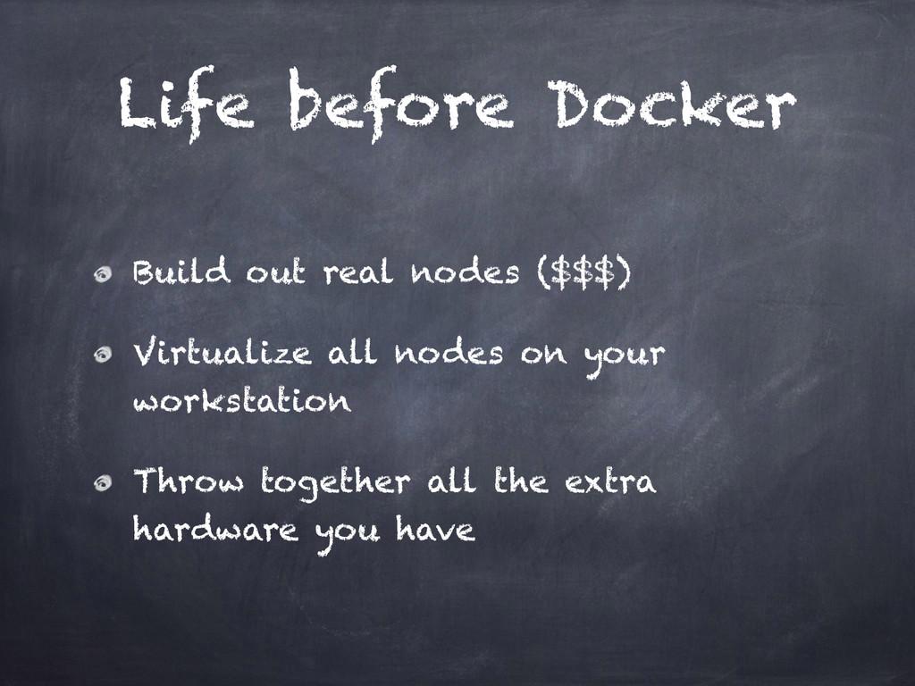 Life before Docker Build out real nodes ($$$) V...
