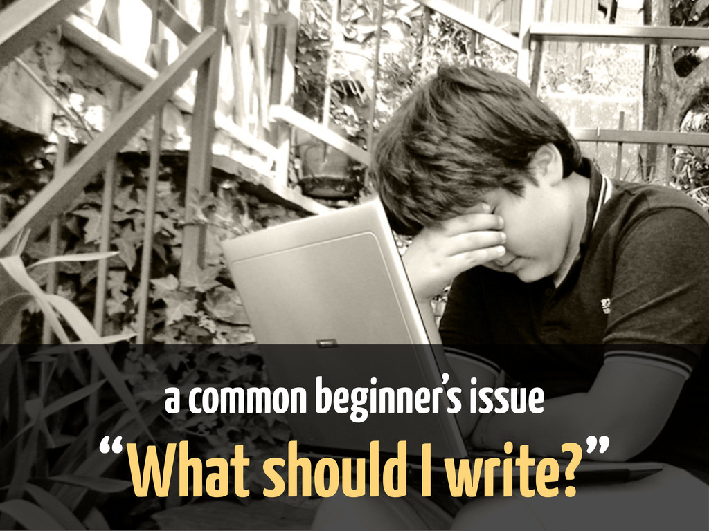 "a common beginner's issue ""What should I write?"""