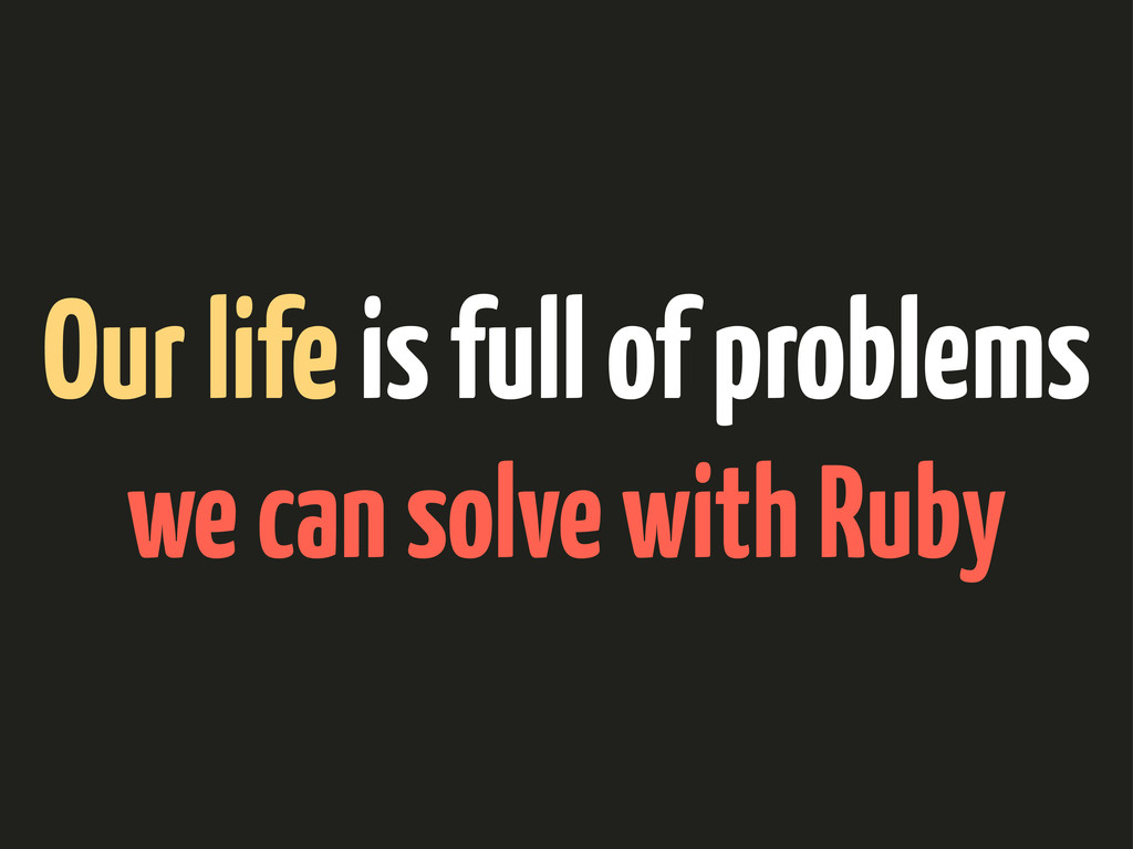 Our life is full of problems we can solve with ...