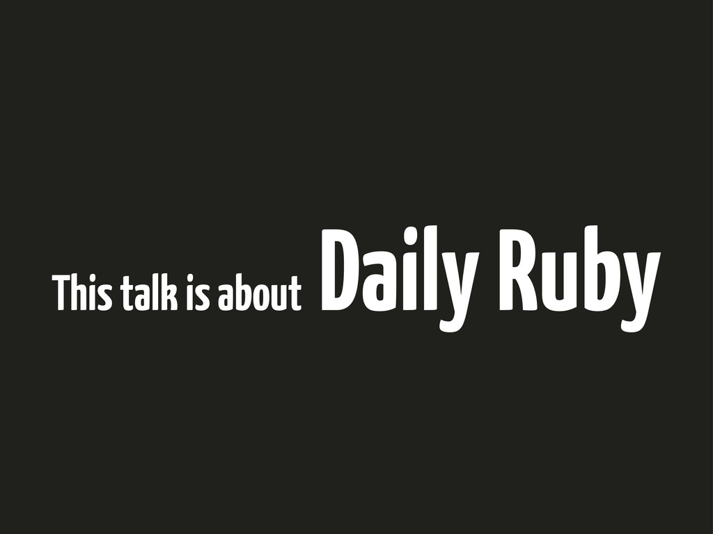 This talk is about Daily Ruby