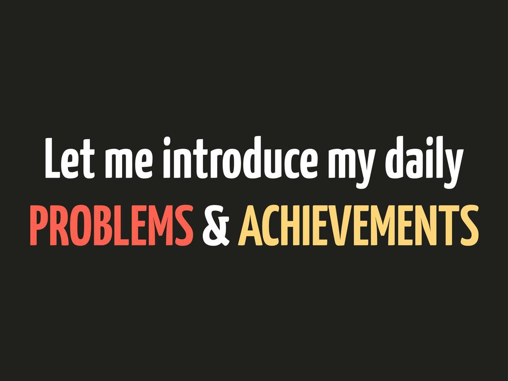 Let me introduce my daily PROBLEMS & ACHIEVEMEN...
