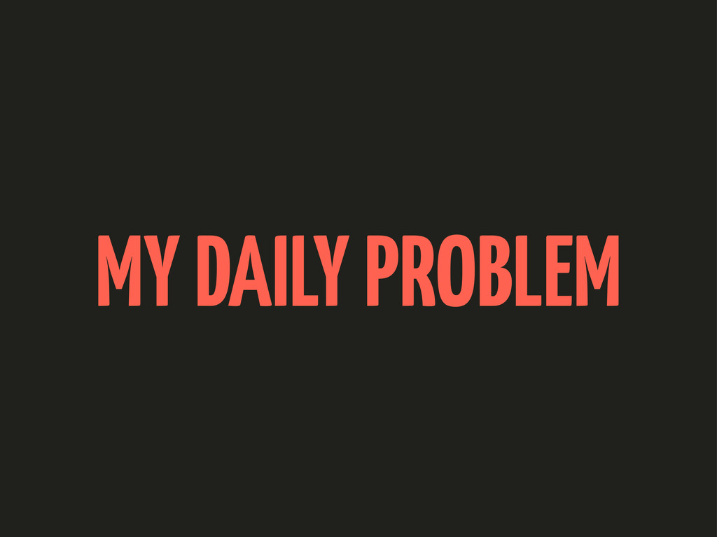 MY DAILY PROBLEM